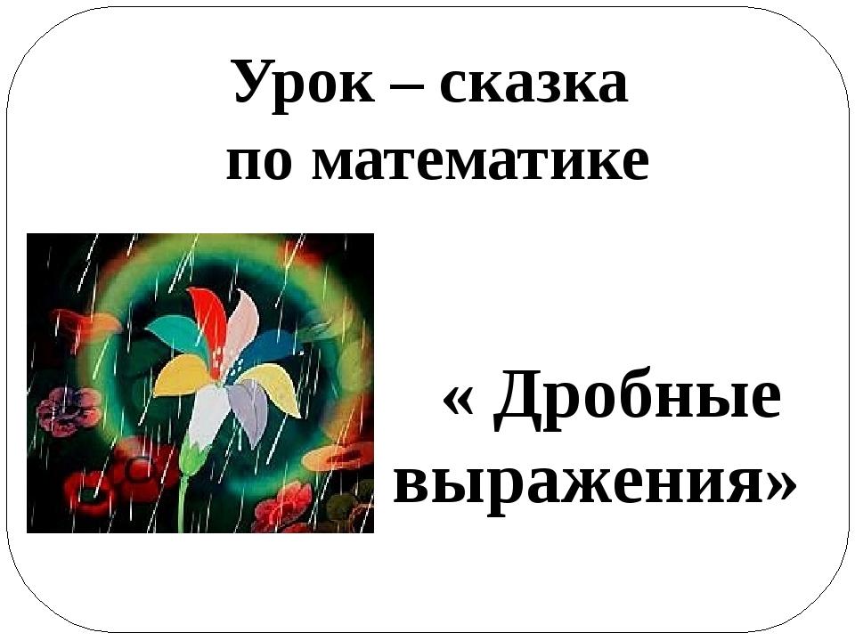 Урок – сказка по математике « Дробные выражения»