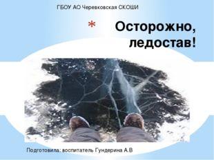 Осторожно, ледостав! ГБОУ АО Черевковская СКОШИ Подготовила: воспитатель Гун