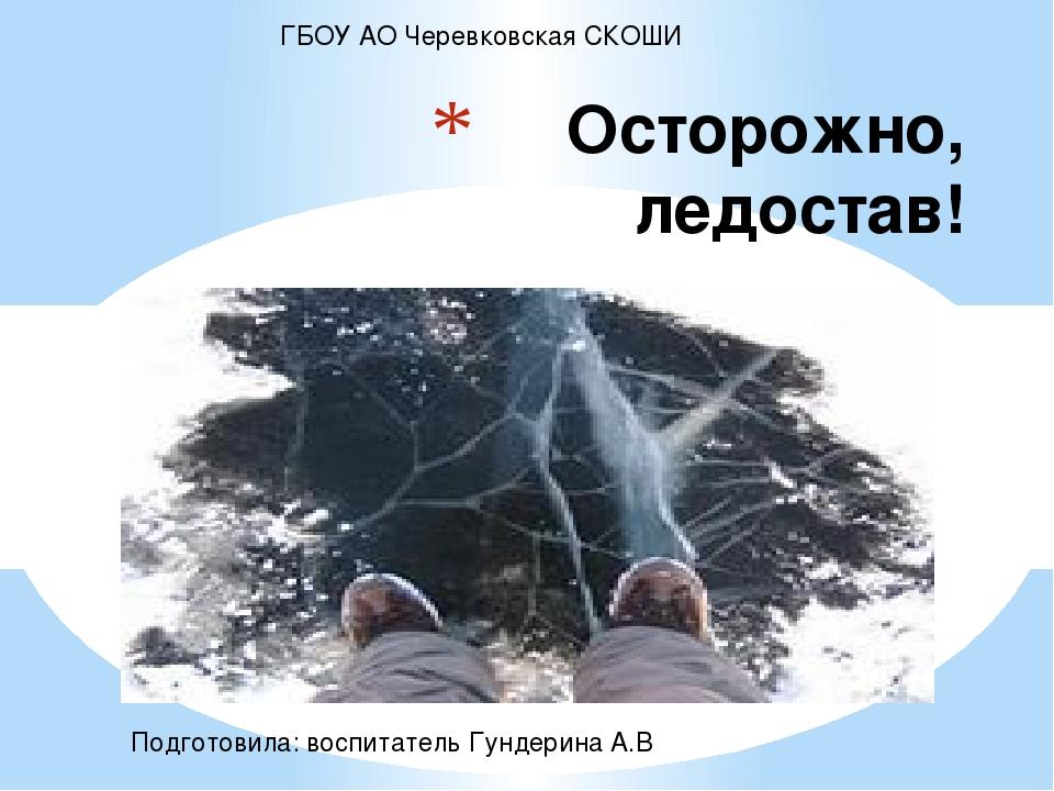 Осторожно, ледостав! ГБОУ АО Черевковская СКОШИ Подготовила: воспитатель Гун...