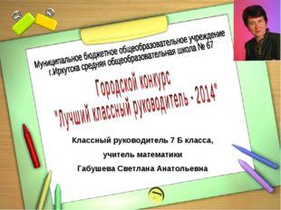 Классный руководитель 7 Б класса, учитель математики Габушева Светлана Анатол