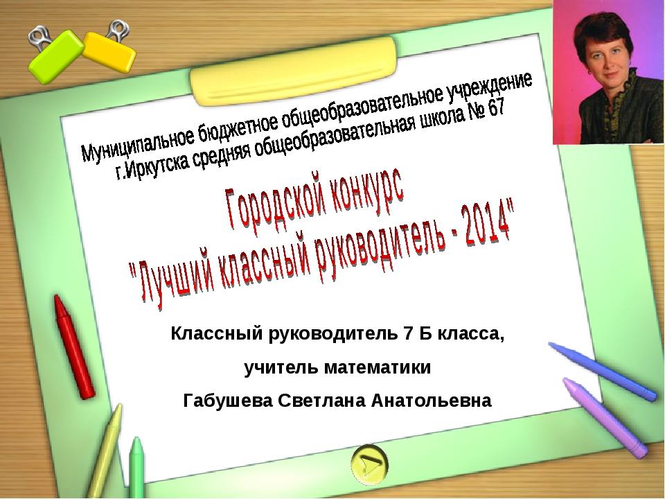 Классный руководитель 7 Б класса, учитель математики Габушева Светлана Анатол...