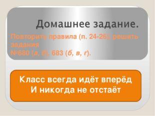 Повторить правила (п. 24-26), решить задания №680 (а, б), 683 (б, в, г). Клас