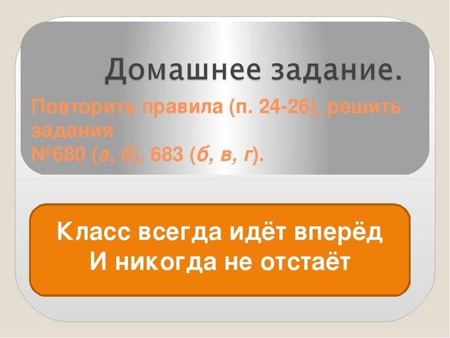 Повторить правила (п. 24-26), решить задания №680 (а, б), 683 (б, в, г). Клас...