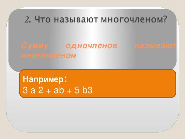 Сумму одночленов называют многочленом Например: 3 a 2 + ab + 5 b3