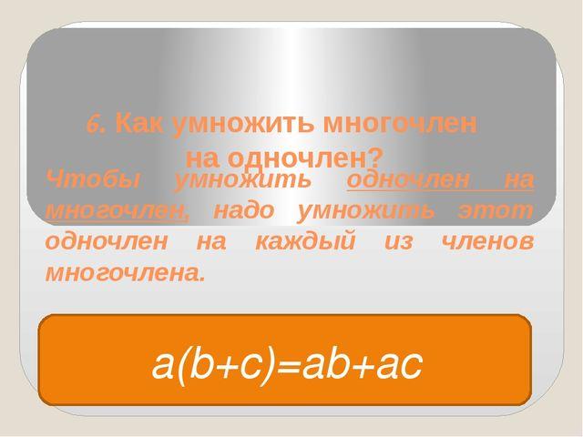 6. Как умножить многочлен на одночлен? Чтобы умножить одночлен на многочлен,...