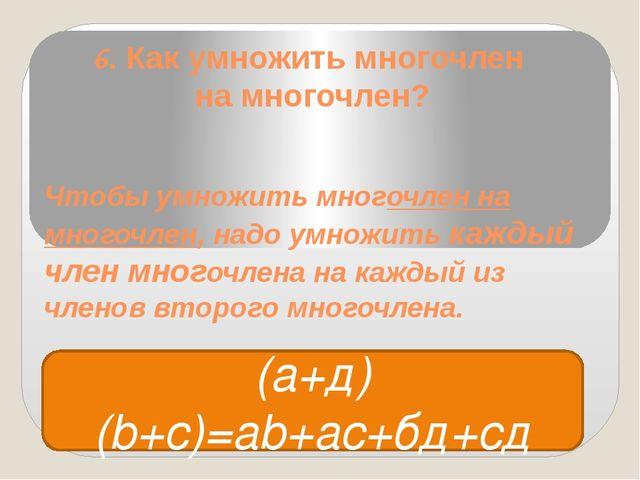 6. Как умножить многочлен на многочлен? Чтобы умножить многочлен на многочлен...