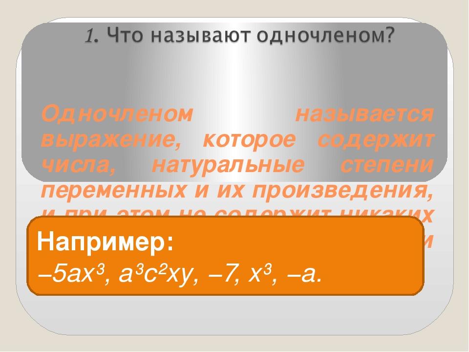 Одночленом называется выражение, которое содержит числа, натуральные степени...