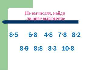 Не вычисляя, найди лишнее выражение 8·5 6·8 4·8 7·8 8·2 8·9 8:8 8·3 10·8