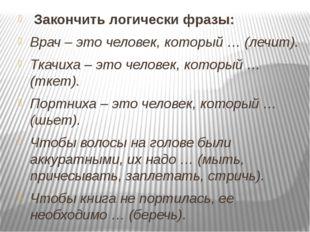 Закончить логически фразы: Врач – это человек, который … (лечит). Ткачиха –