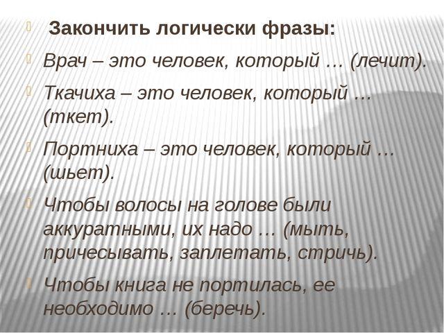 Закончить логически фразы: Врач – это человек, который … (лечит). Ткачиха –...