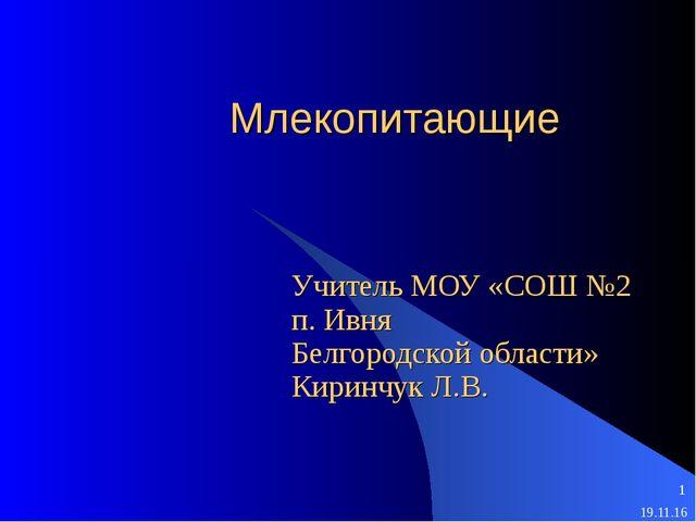 Млекопитающие Учитель МОУ «СОШ №2 п. Ивня Белгородской области» Киринчук Л.В.