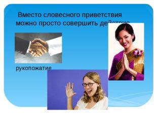 Вместо словесного приветствия можно просто совершить действие рукопожатие