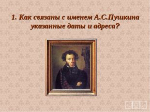 1. Как связаны с именем А.С.Пушкина указанные даты и адреса?