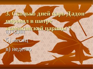3. Сколько дней царь Дадон пировал в шатре шамаханской царицы ? а) один б) м