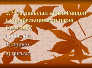 9. Что посылал князь Гвидон с корабельщиками царю Салтану? а) поклон б) приве