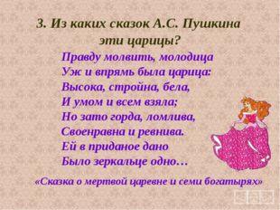 3. Из каких сказок А.С. Пушкина эти царицы? Правду молвить, молодица Уж и впр