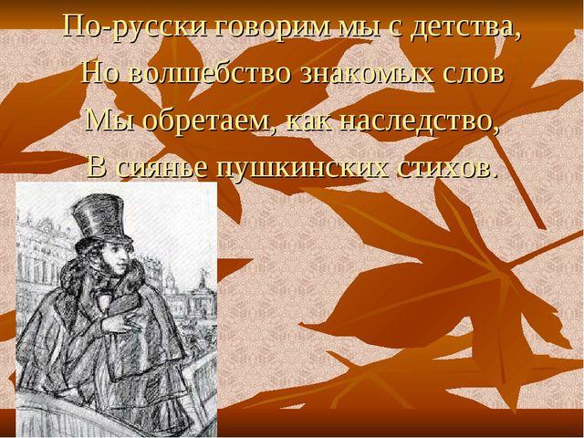 По-русски говорим мы с детства, Но волшебство знакомых слов Мы обретаем, как...