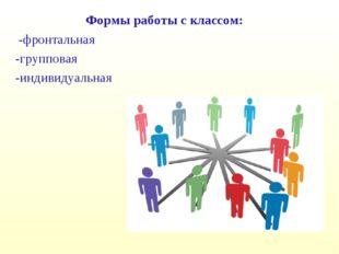Формы работы с классом: -фронтальная -групповая -индивидуальная