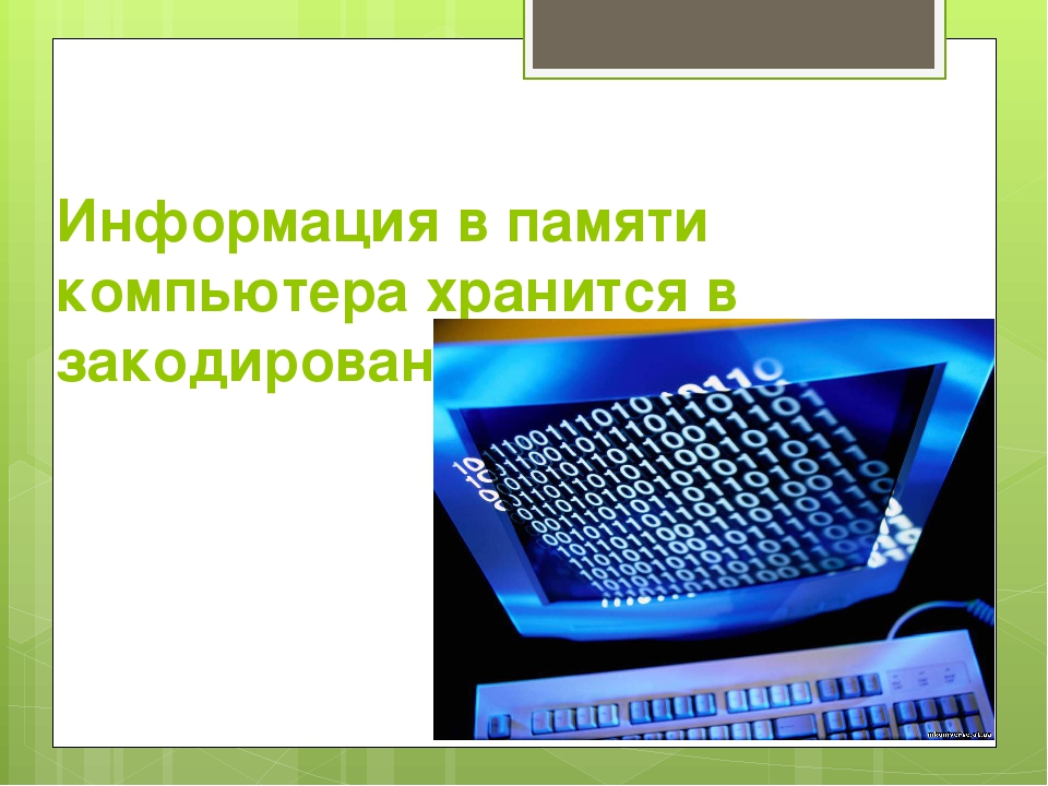Информация в памяти компьютера хранится в закодированном виде