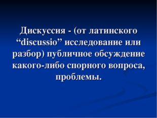"""Дискуссия - (от латинского """"discussio"""" исследование или разбор) публичное обс"""