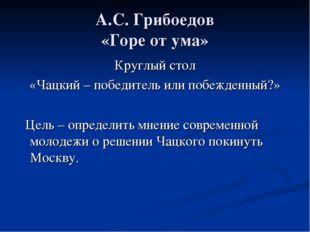 А.С. Грибоедов «Горе от ума» Круглый стол «Чацкий – победитель или побежденны