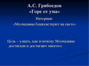 А.С. Грибоедов «Горе от ума» Интервью «Молчалины блаженствуют на свете» Цель