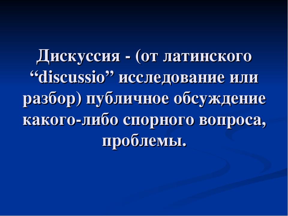 """Дискуссия - (от латинского """"discussio"""" исследование или разбор) публичное обс..."""