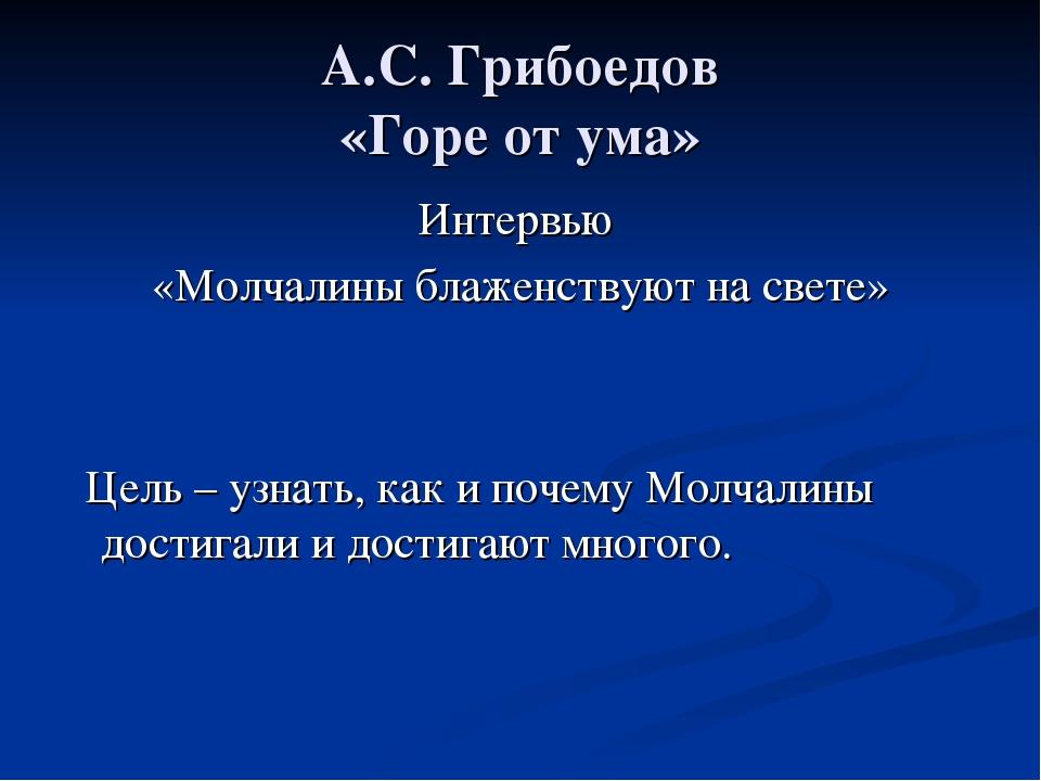 А.С. Грибоедов «Горе от ума» Интервью «Молчалины блаженствуют на свете» Цель...