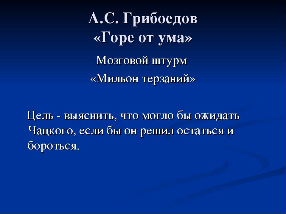 А.С. Грибоедов «Горе от ума» Мозговой штурм «Мильон терзаний» Цель - выяснить...