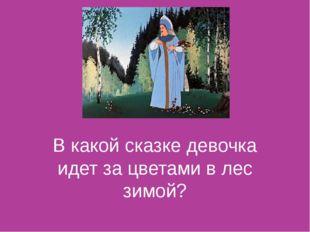 В какой сказке девочка идет за цветами в лес зимой?