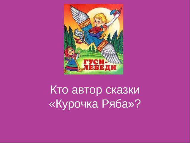 Кто автор сказки «Курочка Ряба»?
