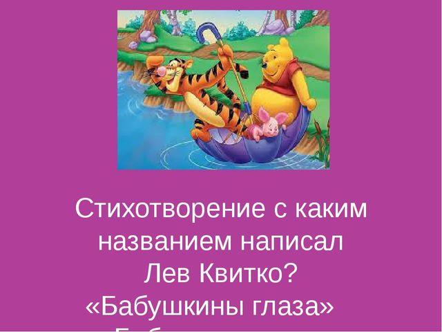 Стихотворение с каким названием написал Лев Квитко? «Бабушкины глаза» «Бабуш...
