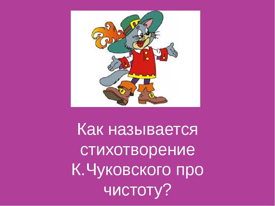Как называется стихотворение К.Чуковского про чистоту?