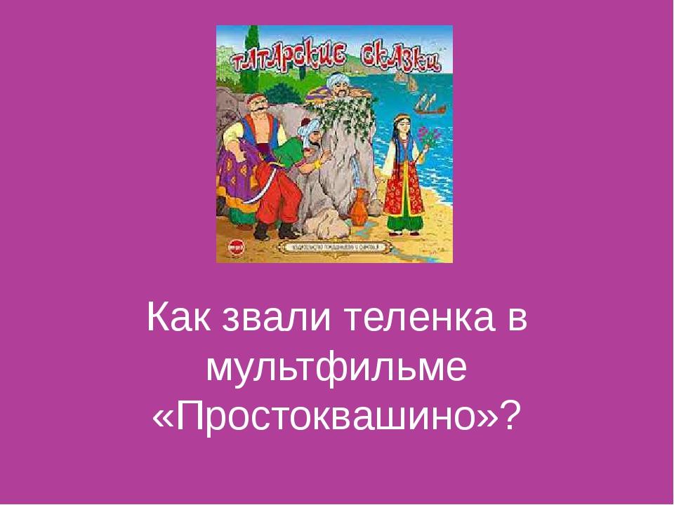 Как звали теленка в мультфильме «Простоквашино»?