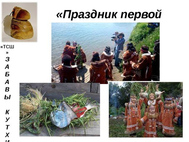 «Праздник первой рыбы» «ТСШ» З А Б А В Ы К У Т Х И
