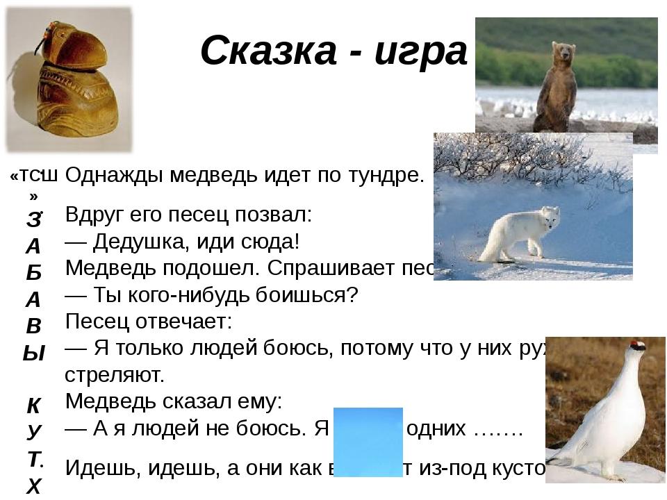 Сказка - игра Ходил Однажды медведь идет по тундре. Вдруг его песец позвал: —...