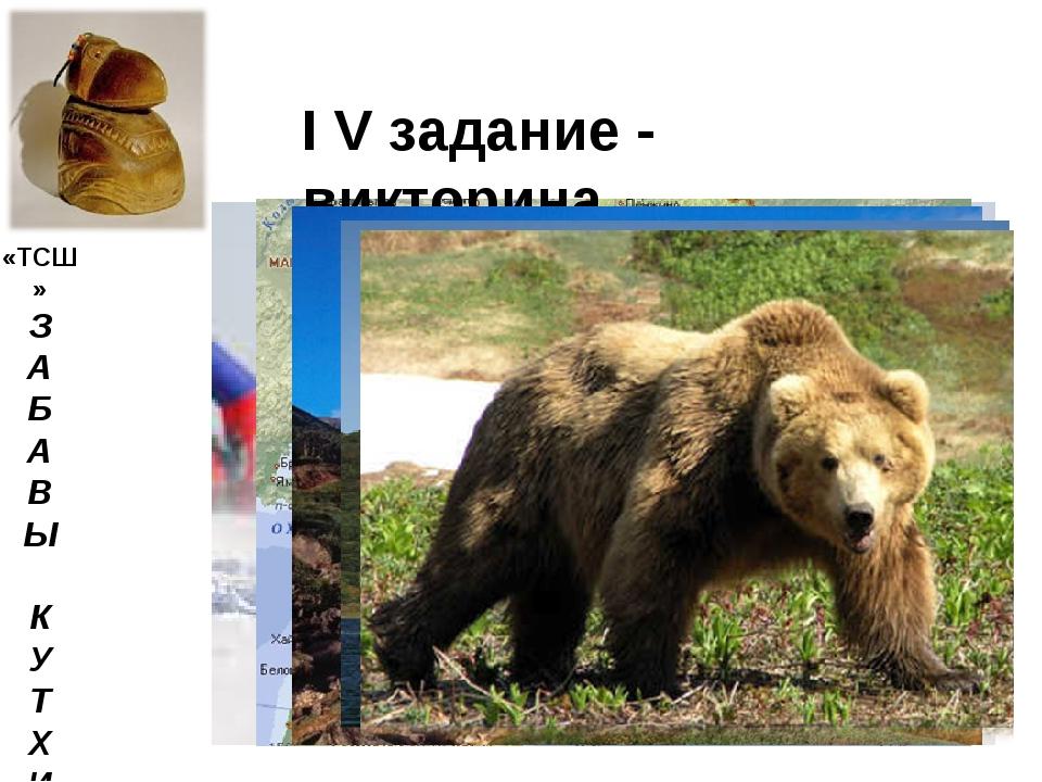 «ТСШ» З А Б А В Ы К У Т Х И I V задание - викторина