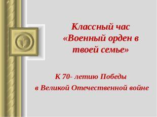 Классный час «Военный орден в твоей семье» К 70- летию Победы в Великой Отече