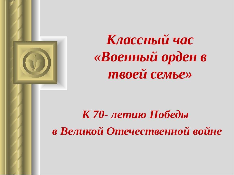 Классный час «Военный орден в твоей семье» К 70- летию Победы в Великой Отече...