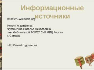Информационные источники https://ru.wikipedia.org Источник шаблона: Фуфлыгина