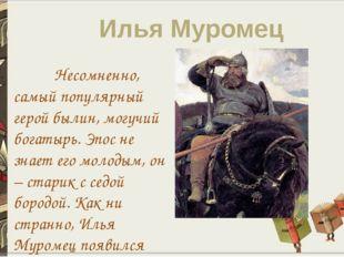 Илья Муромец Несомненно, самый популярный герой былин, могучий богатырь. Эпос