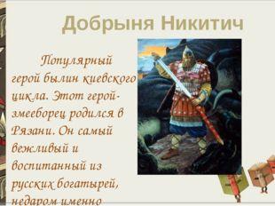 Добрыня Никитич Популярный герой былин киевского цикла. Этот герой-змееборец
