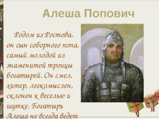 Алеша Попович Родом из Ростова, он сын соборного попа, самый молодой из знаме