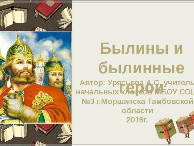 Былины и былинные герои Автор: Урясьева А.С.,учитель начальных классов МБОУ С...