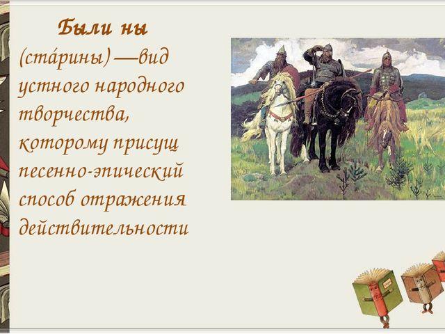 Были́ны (стáрины) —вид устного народного творчества, которому присущ песенно...