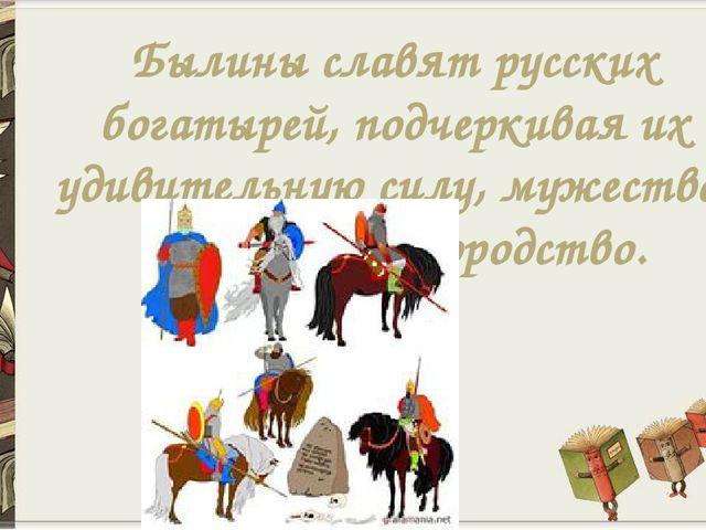 Былины славят русских богатырей, подчеркивая их удивительную силу, мужество,...