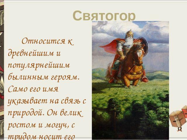 Святогор Относится к древнейшим и популярнейшим былинным героям. Само его имя...