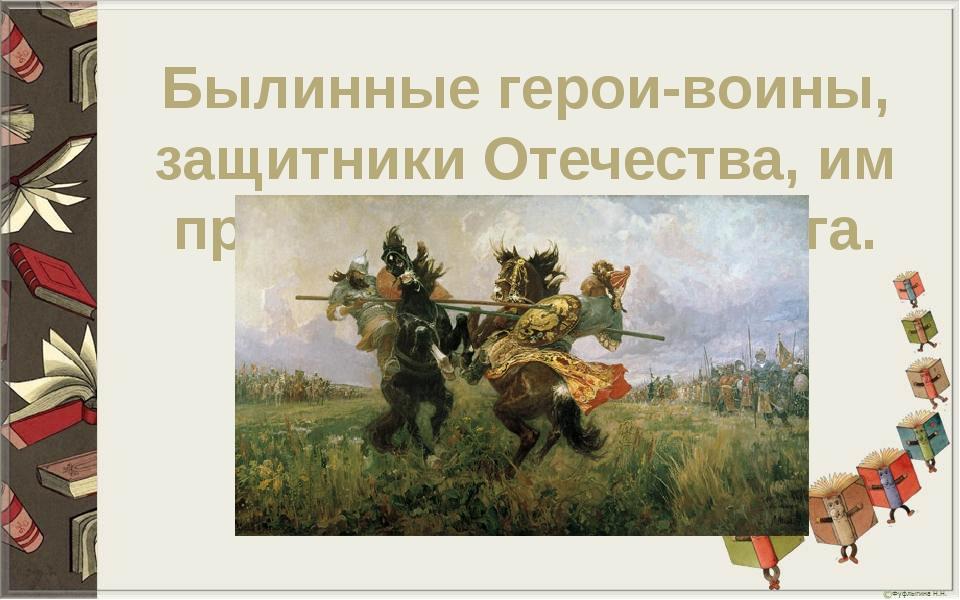 Былинные герои-воины, защитники Отечества, им присуще чувство долга.
