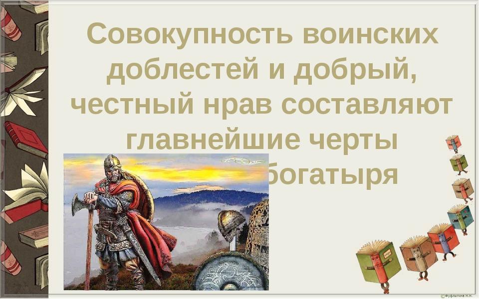 Совокупность воинских доблестей и добрый, честный нрав составляют главнейшие...