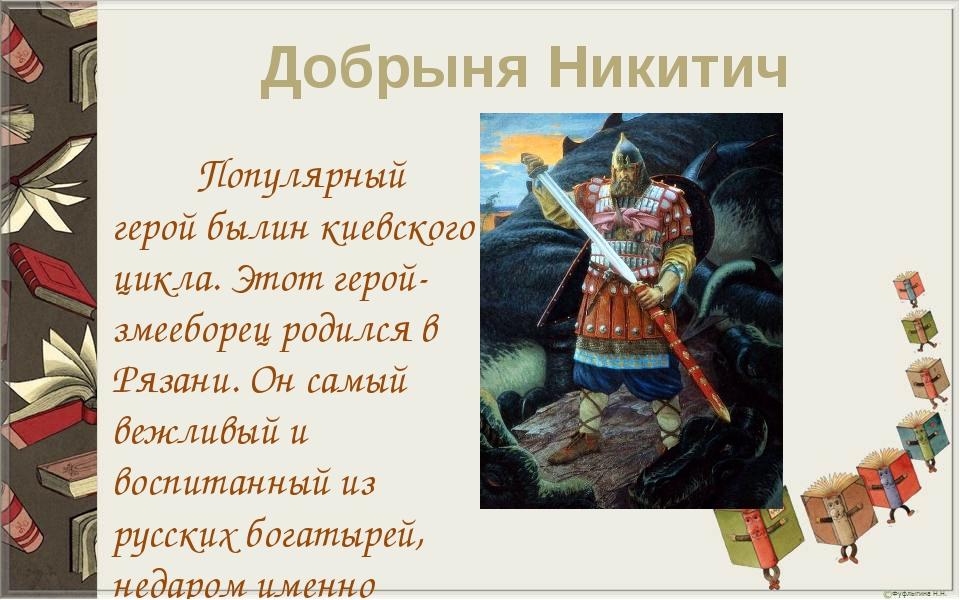 Добрыня Никитич Популярный герой былин киевского цикла. Этот герой-змееборец...